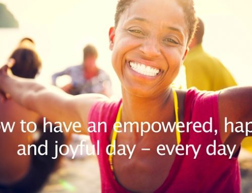 How to Have an Empowered, Happy and Joyful Day – Every Day